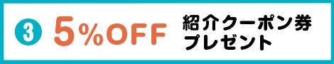 5%OFF 紹介クーポン券プレゼント
