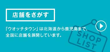 店舗をさがす 「ウオッチタウン」は北海道から鹿児島まで、全国に店舗を展開しています。